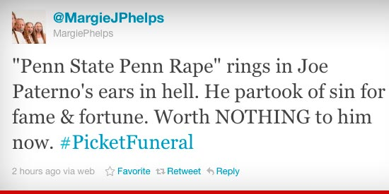 MargiePhelps tweet: Penn State Penn Rape rings in Joe Paterno's ears in hell. He partook of sin for fame & fortune. Worth NOTHING to him now.