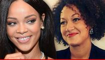 Rihanna -- Rachel Dolezal Is a Hero ... She's a Black Game Changer!